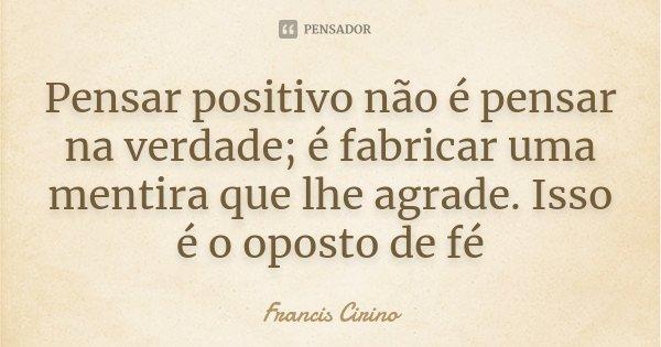 Pensar positivo não é pensar na verdade; é fabricar uma mentira que lhe agrade. Isso é o oposto de fé... Frase de Francis Cirino.