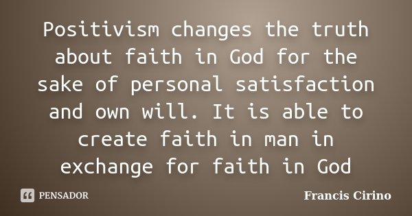 Positivism changes the truth about faith in God for the sake of personal satisfaction and own will. It is able to create faith in man in exchange for faith in G... Frase de Francis Cirino.
