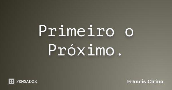 Primeiro o Próximo.... Frase de Francis Cirino.