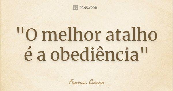"""""""O melhor atalho é a obediência""""... Frase de Francis Cirino."""