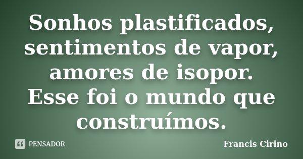 Sonhos plastificados, sentimentos de vapor, amores de isopor. Esse foi o mundo que construímos.... Frase de Francis Cirino.