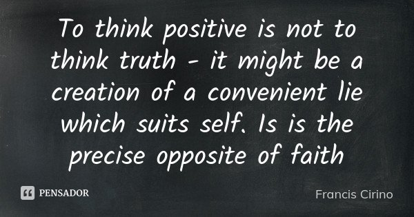 To think positive is not to think truth - it might be a creation of a convenient lie which suits self. Is is the precise opposite of faith... Frase de Francis Cirino.
