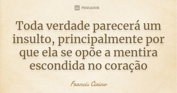 Toda verdade parecerá um insulto, principalmente por que ela se opõe a mentira escondida no coração... Frase de Francis Cirino.