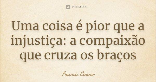 Uma coisa é pior que a injustiça: a compaixão que cruza os braços... Frase de Francis Cirino.