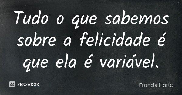 Tudo o que sabemos sobre a felicidade é que ela é variável.... Frase de Francis Harte.