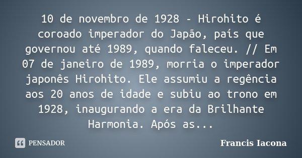 10 de novembro de 1928 - Hirohito é coroado imperador do Japão, país que governou até 1989, quando faleceu. // Em 07 de janeiro de 1989, morria o imperador japo... Frase de Francis Iácona.