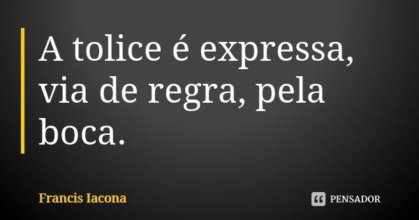 A tolice é expressa, via de regra, pela boca.... Frase de Francis Iácona.