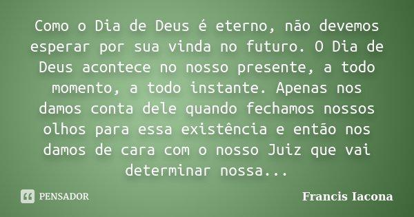 Como o Dia de Deus é eterno, não devemos esperar por sua vinda no futuro. O Dia de Deus acontece no nosso presente, a todo momento, a todo instante. Apenas nos ... Frase de Francis Iácona.