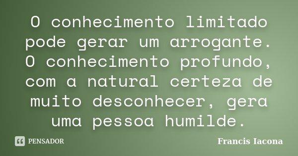 O conhecimento limitado pode gerar um arrogante. O conhecimento profundo, com a natural certeza de muito desconhecer, gera uma pessoa humilde.... Frase de Francis Iácona.