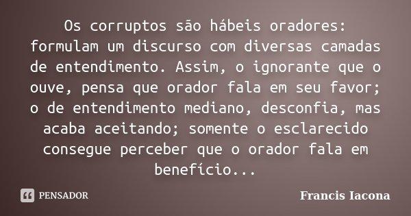 Os corruptos são hábeis oradores: formulam um discurso com diversas camadas de entendimento. Assim, o ignorante que o ouve, pensa que orador fala em seu favor; ... Frase de Francis Iácona.