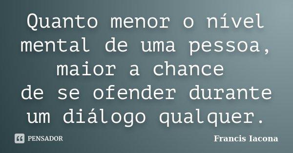 Quanto menor o nível mental de uma pessoa, maior a chance de se ofender durante um diálogo qualquer.... Frase de Francis Iacona.