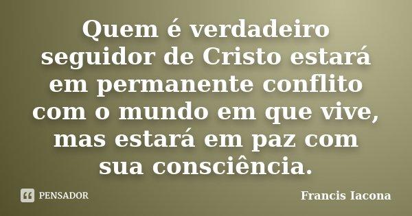 Quem é verdadeiro seguidor de Cristo estará em permanente conflito com o mundo em que vive, mas estará em paz com sua consciência.... Frase de Francis Iácona.