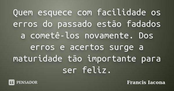Quem esquece com facilidade os erros do passado estão fadados a cometê-los novamente. Dos erros e acertos surge a maturidade tão importante para ser feliz.... Frase de Francis Iácona.