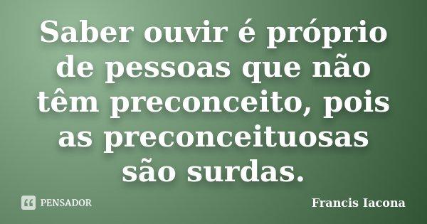 Saber ouvir é próprio de pessoas que não têm preconceito, pois as preconceituosas são surdas.... Frase de Francis Iacona.