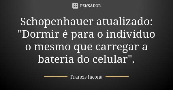 """Schopenhauer atualizado: """"Dormir é para o indivíduo o mesmo que carregar a bateria do celular"""".... Frase de Francis Iácona."""