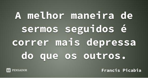 A melhor maneira de sermos seguidos é correr mais depressa do que os outros.... Frase de Francis Picabia.