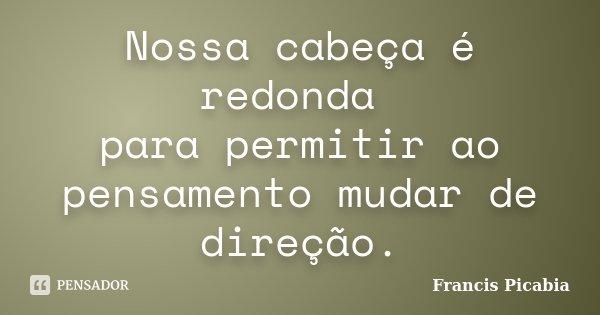 Nossa cabeça é redonda para permitir ao pensamento mudar de direção.... Frase de Francis Picabia.
