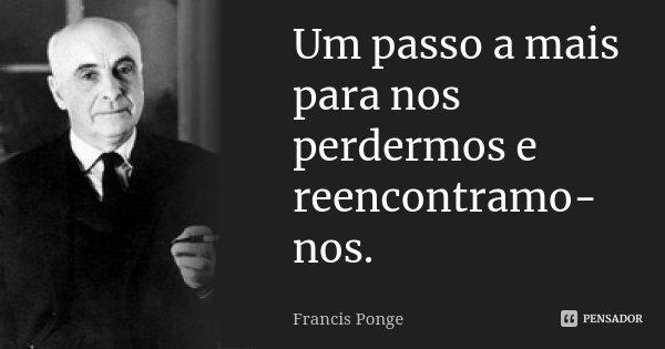Um passo a mais para nos perdermos e reencontramo-nos.... Frase de Francis Ponge.