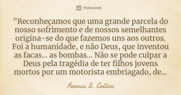 """""""Reconheçamos que uma grande parcela do nosso sofrimento e de nossos semelhantes origina-se do que fazemos uns aos outros. Foi a humanidade, e não Deus, qu... Frase de - Francis S. Collins -."""