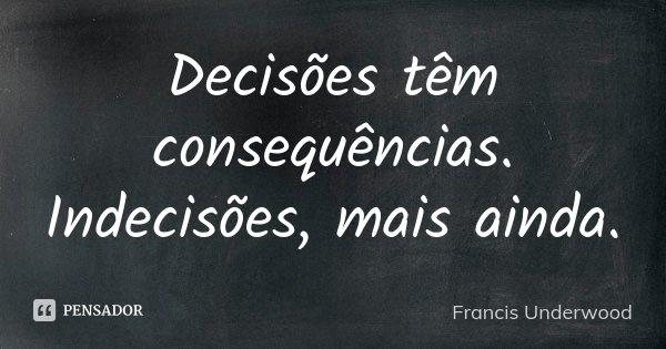 Decisões têm consequências. Indecisões, mais ainda.... Frase de Francis Underwood.