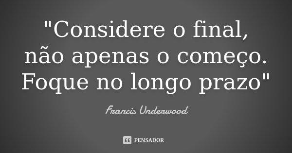 """""""Considere o final, não apenas o começo. Foque no longo prazo""""... Frase de Francis Underwood."""