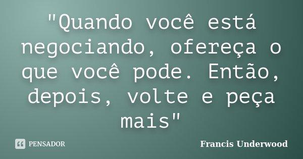 """""""Quando você está negociando, ofereça o que você pode. Então, depois, volte e peça mais""""... Frase de Francis Underwood."""
