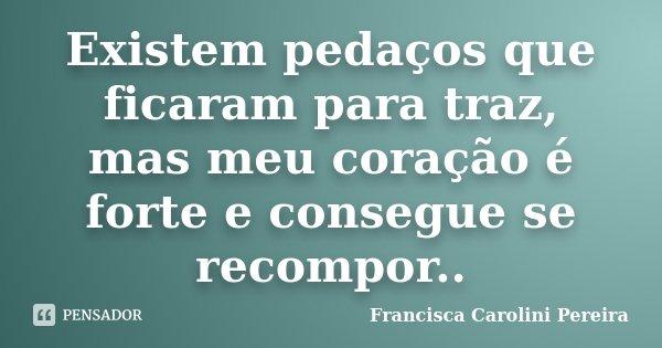 Existem pedaços que ficaram para traz, mas meu coração é forte e consegue se recompor..... Frase de Francisca Carolini Pereira.