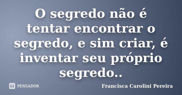 O segredo não é tentar encontrar o segredo, e sim criar, é inventar seu próprio segredo..... Frase de Francisca Carolini Pereira.