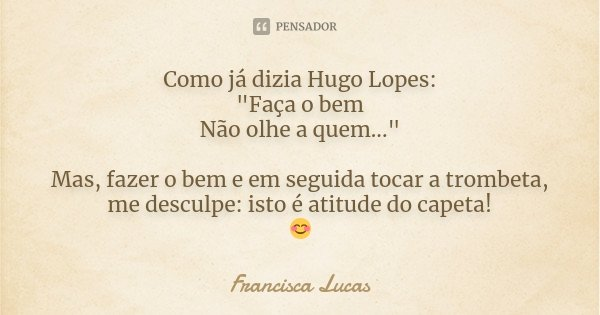 """Como já dizia Hugo Lopes: """"Faça o bem Não olhe a quem..."""" Mas, fazer o bem e em seguida tocar a trombeta, me desculpe: isto é atitude do capeta! 😊... Frase de Francisca Lucas."""