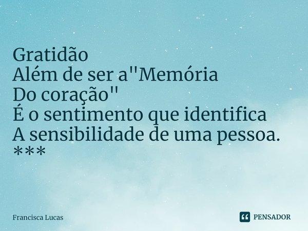 """Gratidão Além de ser a """"Memória Do coração"""" É o sentimento que identifica A sensibilidade de uma pessoa. *** ... Frase de Francisca Lucas."""