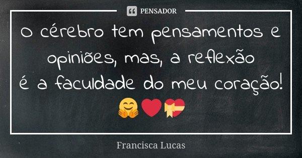 O cérebro tem pensamentos e opiniões, mas, a reflexão é a faculdade do meu coração! 🤗❤️💝... Frase de Francisca Lucas.