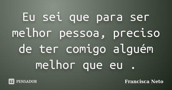 Eu sei que para ser melhor pessoa, preciso de ter comigo alguém melhor que eu .... Frase de Francisca Neto.