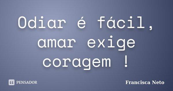 Odiar é fácil, amar exige coragem !... Frase de Francisca Neto.