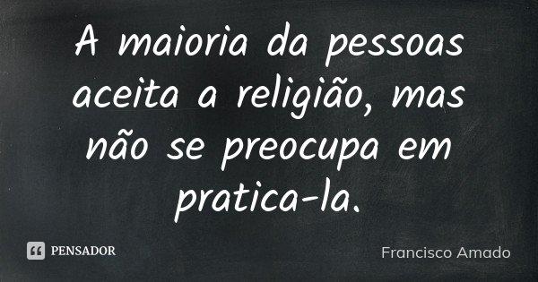 A maioria da pessoas aceita a religião, mas não se preocupa em pratica-la.... Frase de Francisco Amado.