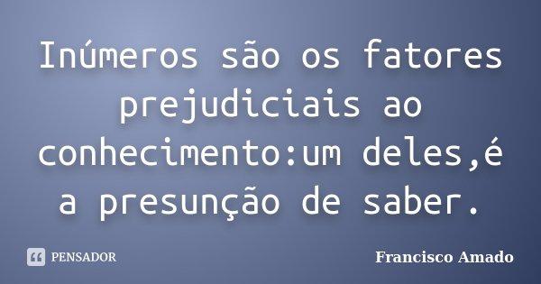 Inúmeros são os fatores prejudiciais ao conhecimento:um deles,é a presunção de saber.... Frase de Francisco Amado.