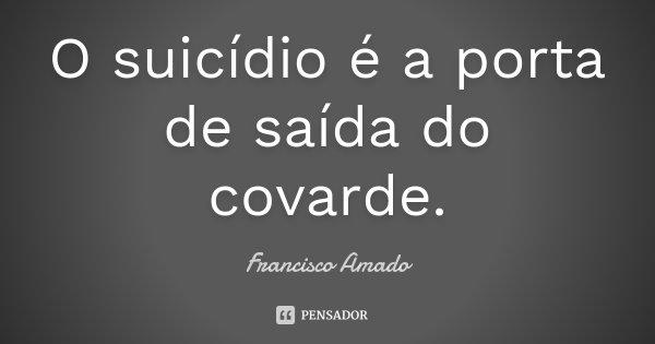 O suicídio é a porta de saída do covarde.... Frase de Francisco Amado.