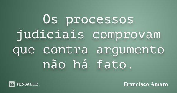 Os processos judiciais comprovam que contra argumento não há fato.... Frase de Francisco Amaro.