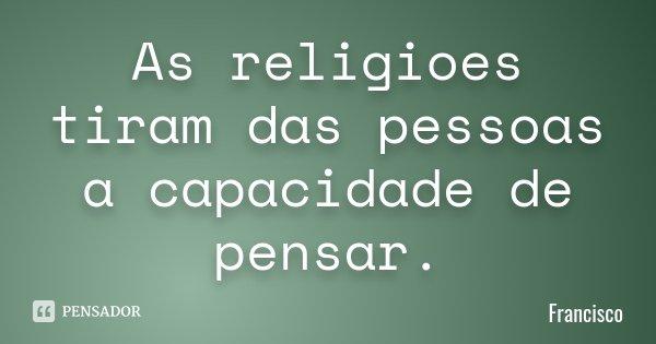 As religioes tiram das pessoas a capacidade de pensar.... Frase de Francisco.