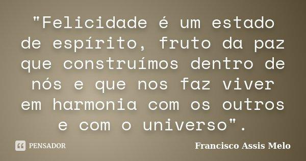"""""""Felicidade é um estado de espírito, fruto da paz que construímos dentro de nós e que nos faz viver em harmonia com os outros e com o universo"""".... Frase de Francisco Assis Melo."""