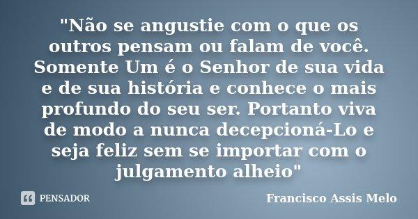 """""""Não se angustie com o que os outros pensam ou falam de você. Somente Um é o Senhor de sua vida e de sua história e conhece o mais profundo do seu ser. Por... Frase de Francisco Assis Melo."""