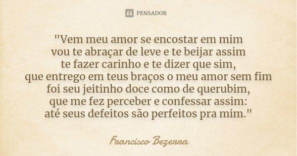"""""""Vem meu amor se encostar em mim vou te abraçar de leve e te beijar assim te fazer carinho e te dizer que sim, que entrego em teus braços o meu amor sem fi... Frase de Francisco Bezerra."""