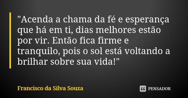 """""""Acenda a chama da fé e esperança que há em ti, dias melhores estão por vir. Então fica firme e tranquilo, pois o sol está voltando a brilhar sobre sua vid... Frase de Francisco da Silva Souza."""