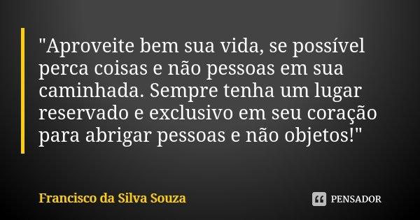 """""""Aproveite bem sua vida, se possível perca coisas e não pessoas em sua caminhada. Sempre tenha um lugar reservado e exclusivo em seu coração para abrigar p... Frase de Francisco da Silva Souza."""
