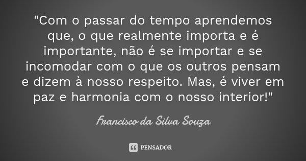 """""""Com o passar do tempo aprendemos que, o que realmente importa e é importante, não é se importar e se incomodar com o que os outros pensam e dizem à nosso ... Frase de Francisco da Silva Souza."""