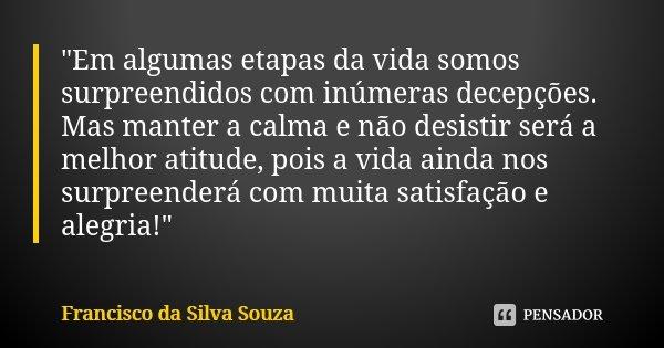 """""""Em algumas etapas da vida somos surpreendidos com inúmeras decepções. Mas manter a calma e não desistir será a melhor atitude, pois a vida ainda nos surpr... Frase de Francisco da Silva Souza."""