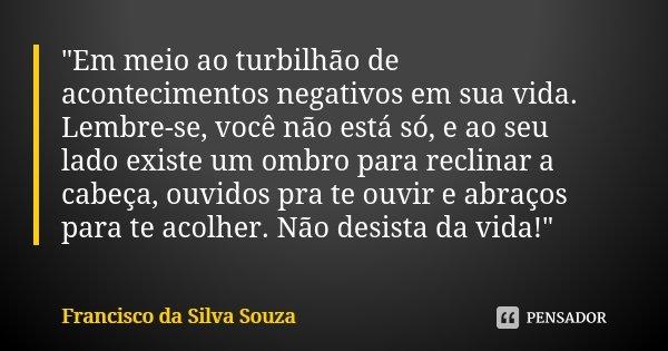 """""""Em meio ao turbilhão de acontecimentos negativos em sua vida. Lembre-se, você não está só, e ao seu lado existe um ombro para reclinar a cabeça, ouvidos p... Frase de Francisco da Silva Souza."""