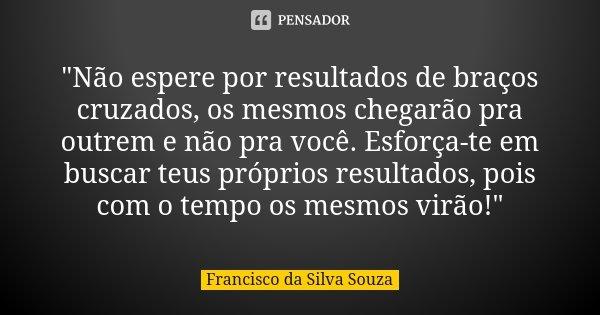 """""""Não espere por resultados de braços cruzados, os mesmos chegarão pra outrem e não pra você. Esforça-te em buscar teus próprios resultados, pois com o temp... Frase de Francisco da Silva Souza."""