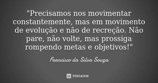 """""""Precisamos nos movimentar constantemente, mas em movimento de evolução e não de recreção. Não pare, não volte, mas prossiga rompendo metas e objetivos!&qu... Frase de Francisco da Silva Souza."""