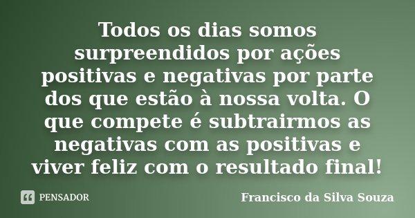 Todos os dias somos surpreendidos por ações positivas e negativas por parte dos que estão à nossa volta. O que compete é subtrairmos as negativas com as positiv... Frase de Francisco da Silva Souza.