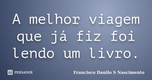 A melhor viagem que já fiz foi lendo um livro.... Frase de Francisco Danilo S Nascimento.